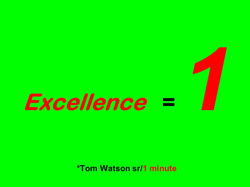 Excellence = 1 *Tom Watson sr/1 minute