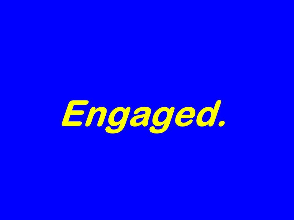Engaged.