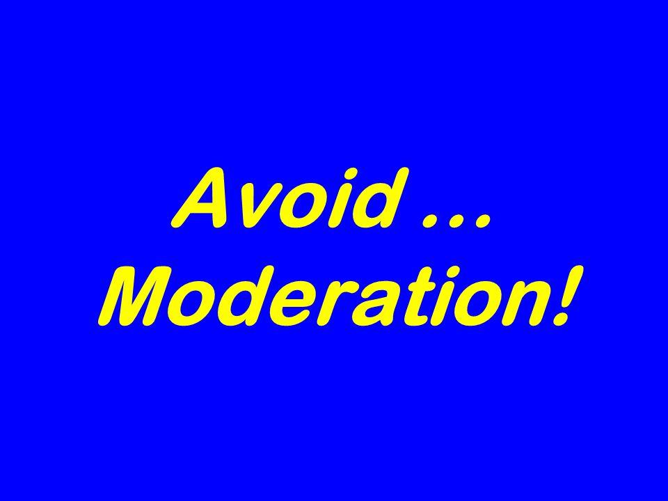 Avoid … Moderation!