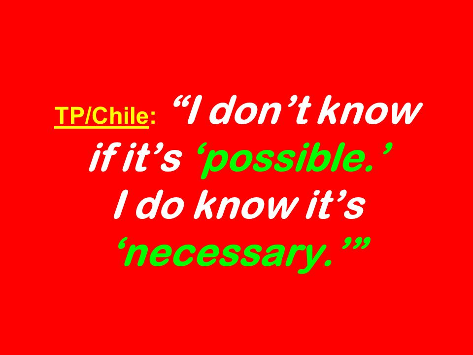 TP/Chile: I dont know if its possible. I do know its necessary.