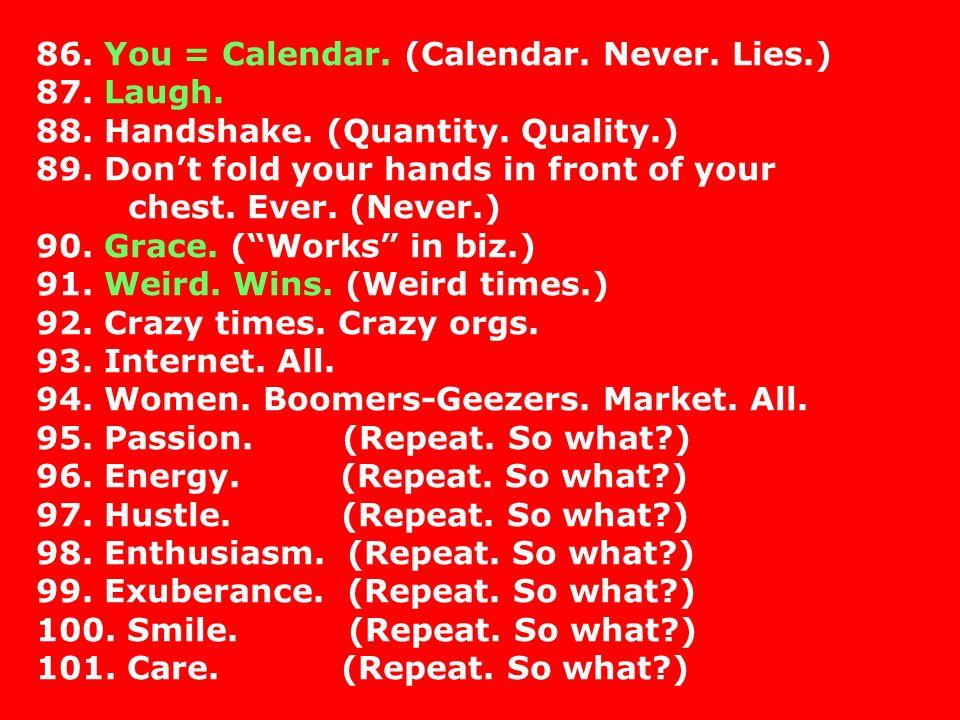 86.You = Calendar. (Calendar. Never. Lies.) 87. Laugh.