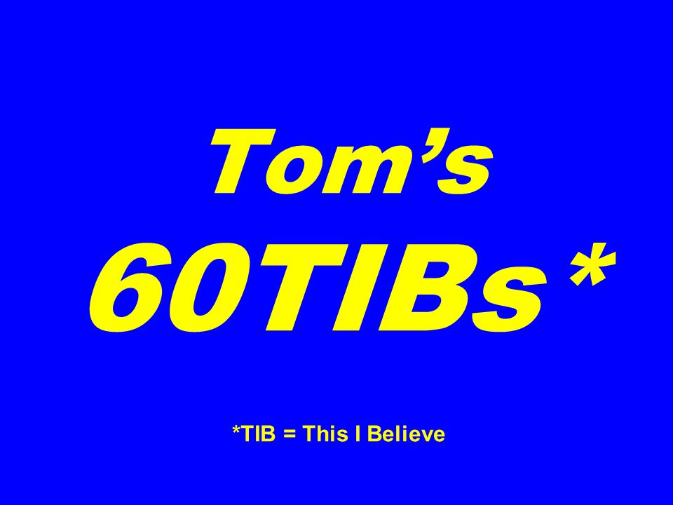 Toms 60TIBs* *TIB = This I Believe