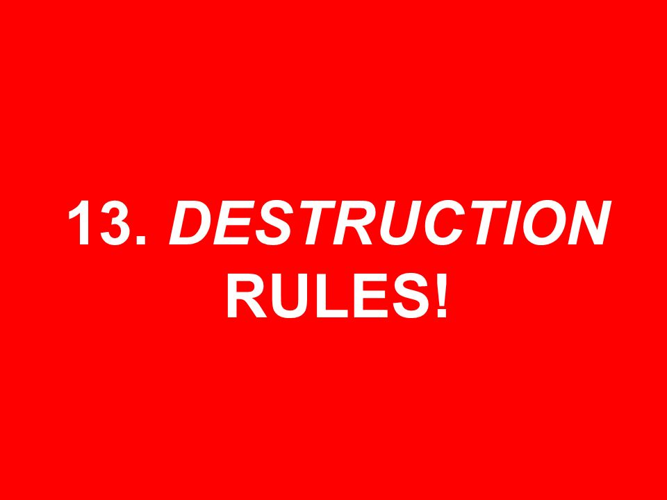 13. DESTRUCTION RULES!