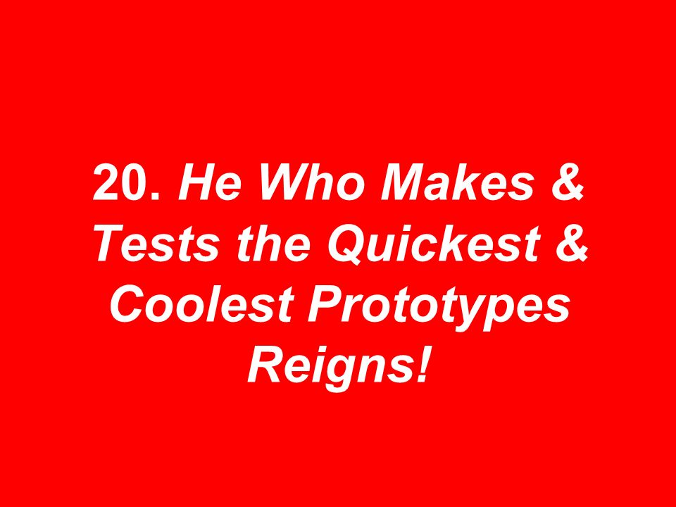 20. He Who Makes & Tests the Quickest & Coolest Prototypes Reigns!