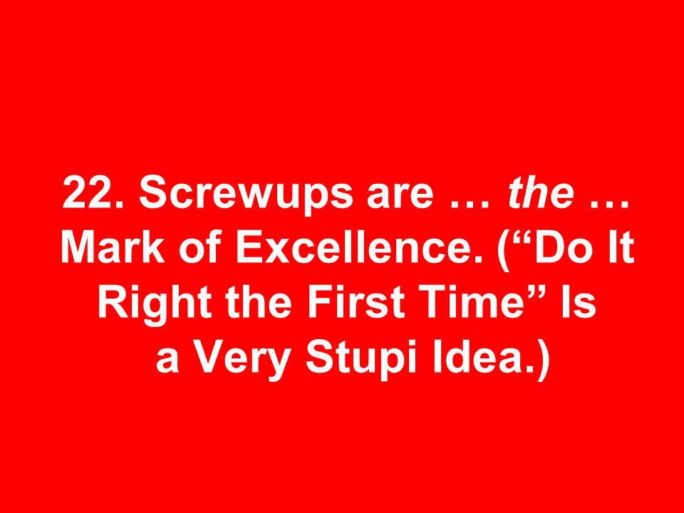 22. Screwups are … the … Mark of Excellence. (Do It Right the First Time Is a Very Stupi Idea.)