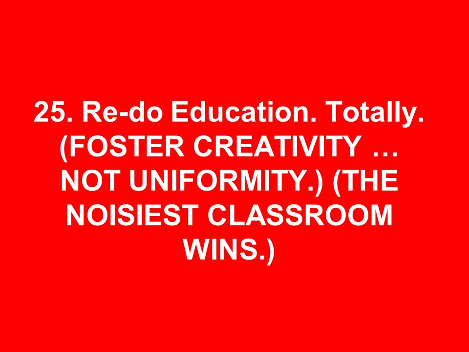 25. Re-do Education. Totally. (FOSTER CREATIVITY … NOT UNIFORMITY.) (THE NOISIEST CLASSROOM WINS.)