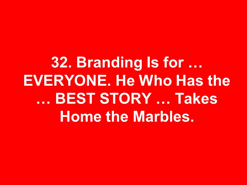 32. Branding Is for … EVERYONE. He Who Has the … BEST STORY … Takes Home the Marbles.