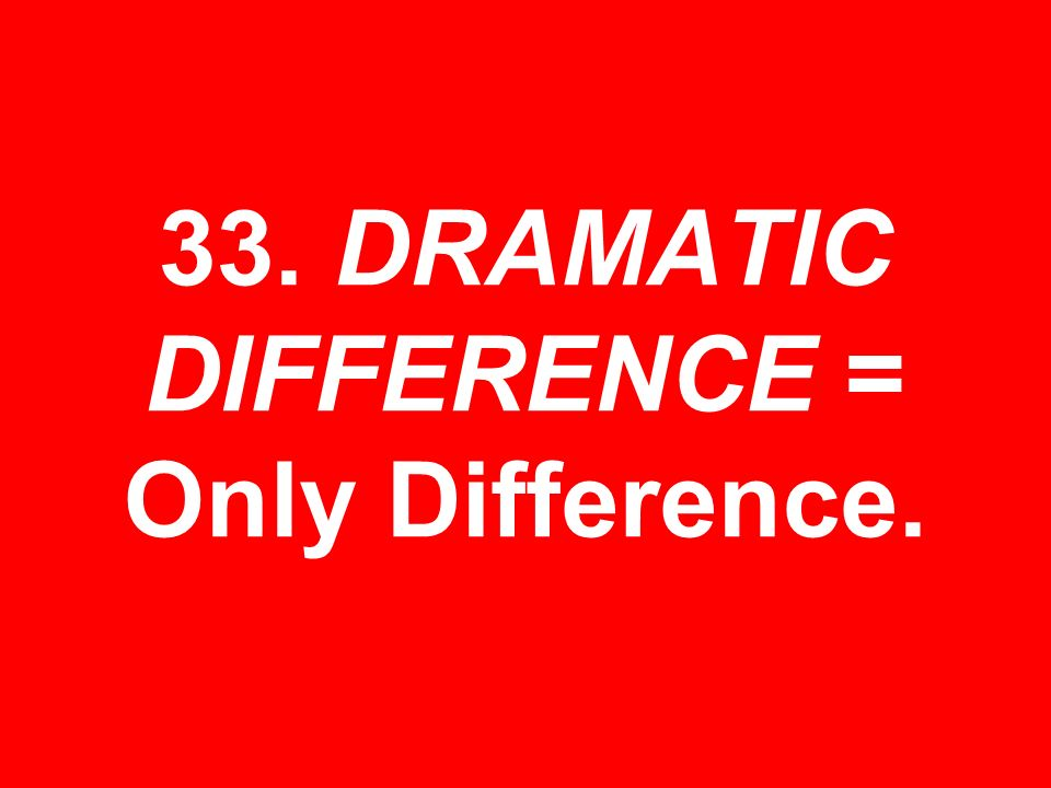 33. DRAMATIC DIFFERENCE = Only Difference.
