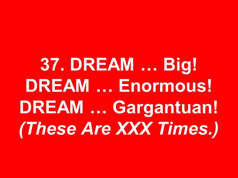 37. DREAM … Big! DREAM … Enormous! DREAM … Gargantuan! (These Are XXX Times.)