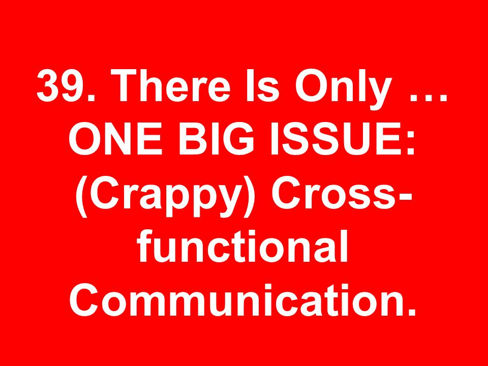39. There Is Only … ONE BIG ISSUE: (Crappy) Cross- functional Communication.