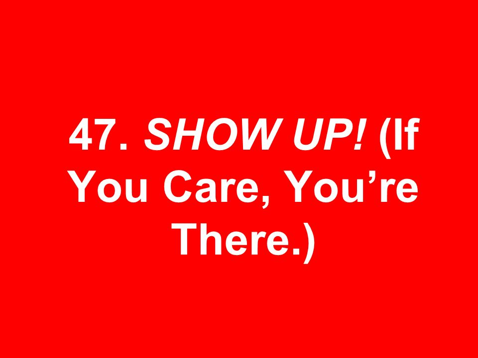 47. SHOW UP! (If You Care, Youre There.)