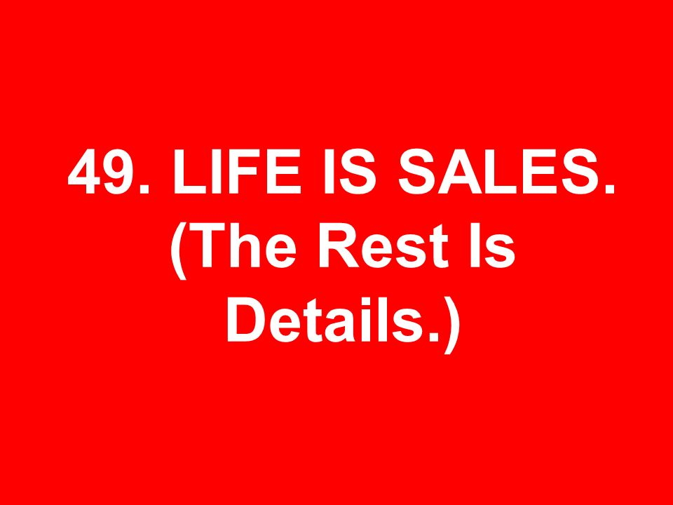 49. LIFE IS SALES. (The Rest Is Details.)