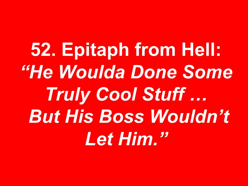 52. Epitaph from Hell: He Woulda Done Some Truly Cool Stuff … But His Boss Wouldnt Let Him.