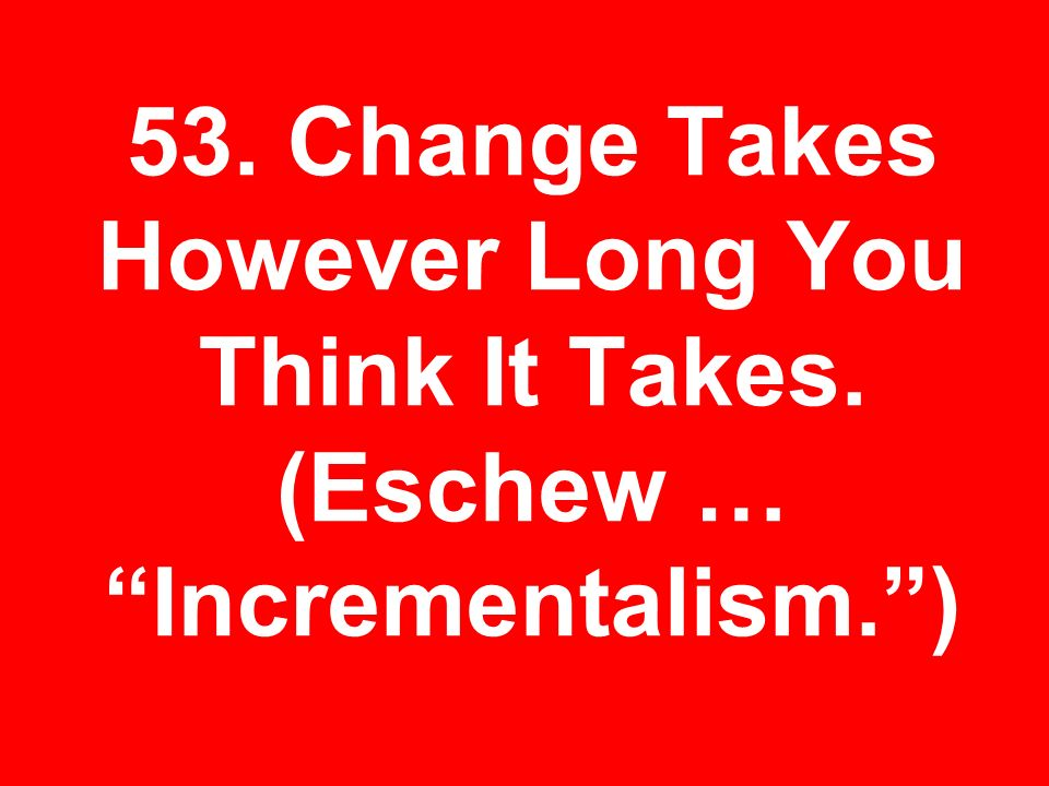 53. Change Takes However Long You Think It Takes. (Eschew … Incrementalism.)
