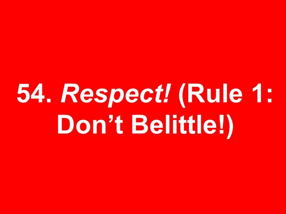 54. Respect! (Rule 1: Dont Belittle!)