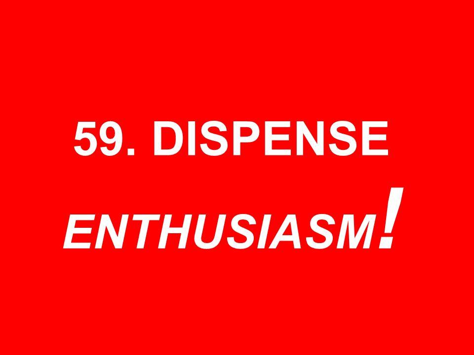 59. DISPENSE ENTHUSIASM !