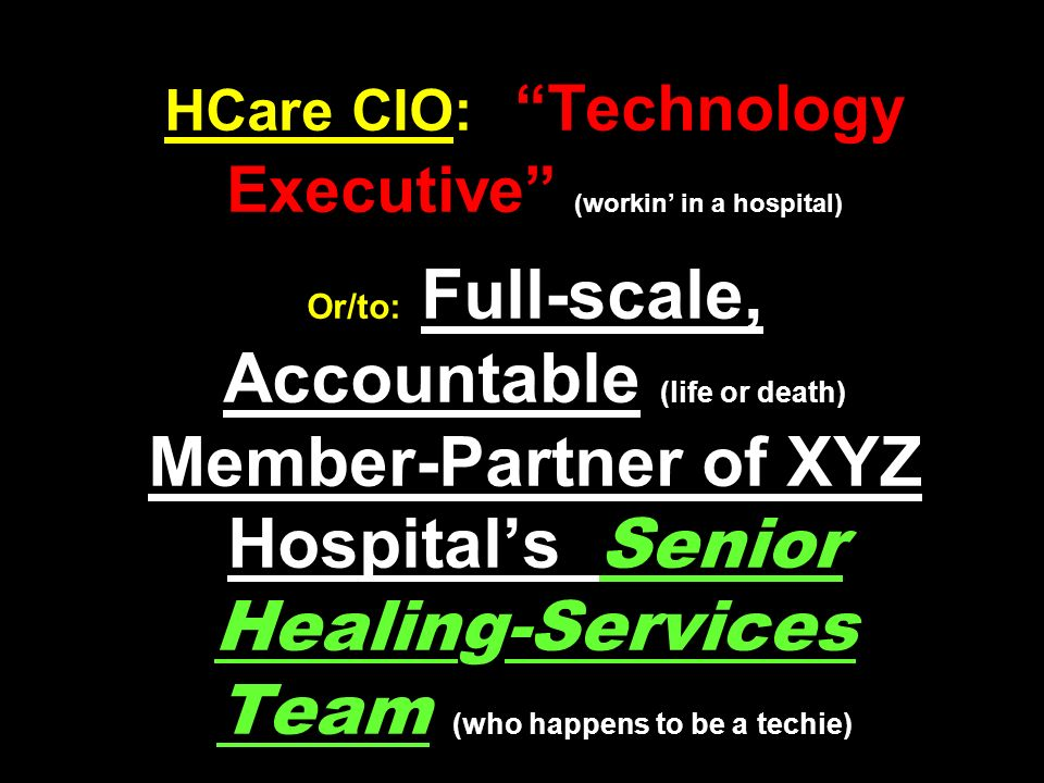 HCare CIO: Technology Executive (workin in a hospital) Or/to: Full-scale, Accountable (life or death) Member-Partner of XYZ Hospitals Senior Healing-Services Team (who happens to be a techie)