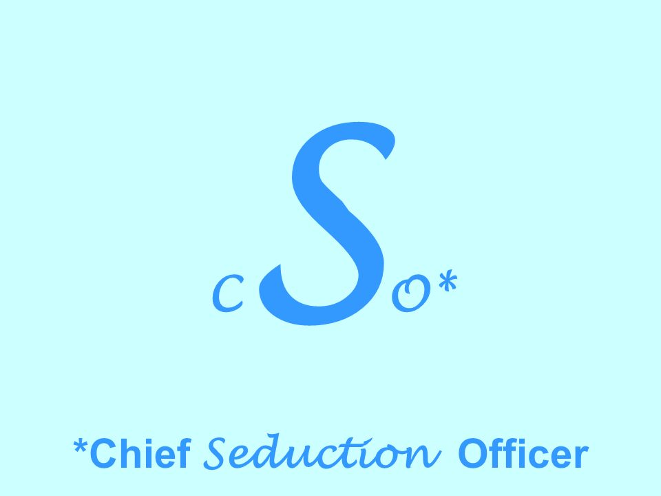 C S O* *Chief Seduction Officer