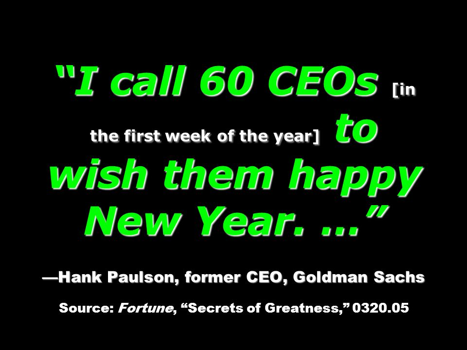 I call 60 CEOs [in the first week of the year] to wish them happy New Year. … Hank Paulson, former CEO, Goldman Sachs I call 60 CEOs [in the first wee