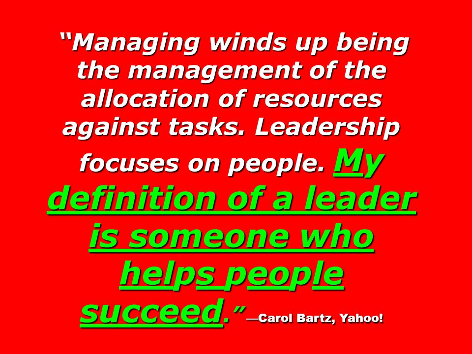 Managing winds up being the management of the allocation of resources against tasks. Leadership focuses on people. My definition of a leader is someon