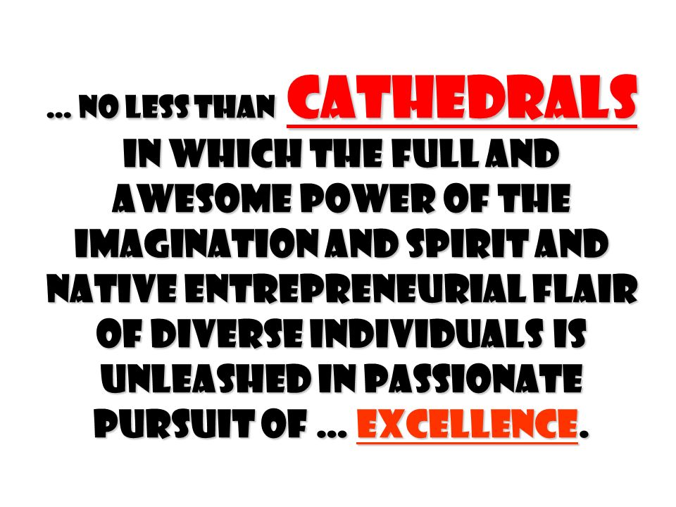 … no less than Cathedrals in which the full and awesome power of the Imagination and Spirit and native Entrepreneurial flair of diverse individuals is