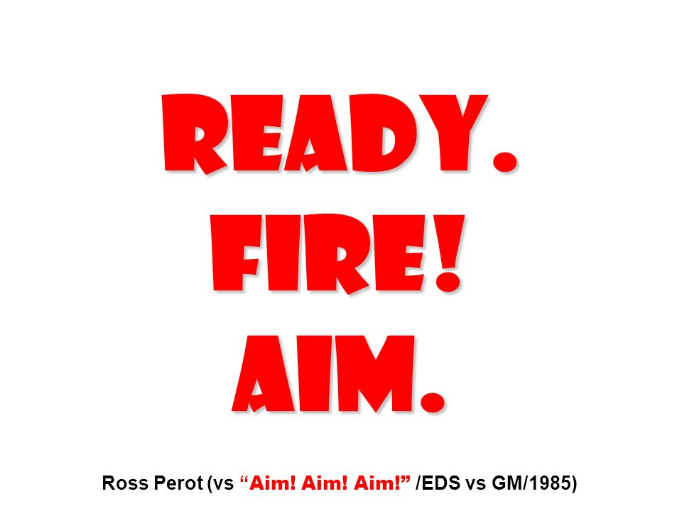 READY. FIRE! AIM. READY. FIRE! AIM. Ross Perot (vs Aim! Aim! Aim! /EDS vs GM/1985)