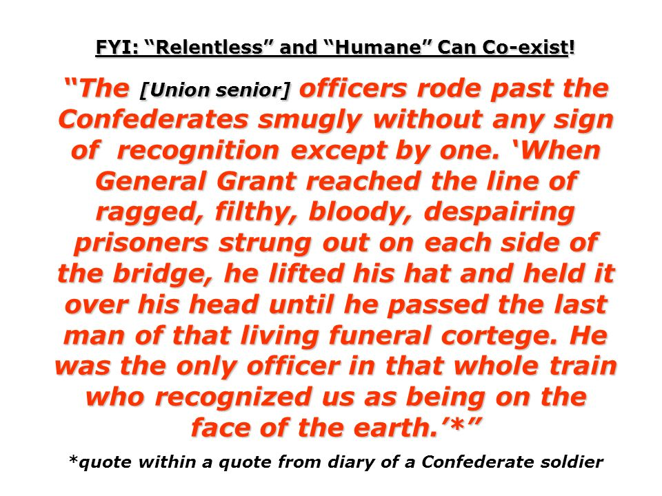 FYI: Relentless and Humane Can Co-exist! The [Union senior] officers rode past the Confederates smugly without any sign of recognition except by one.