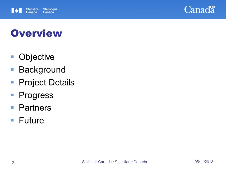 05/11/2013 Statistics Canada Statistique Canada 2 Overview Objective Background Project Details Progress Partners Future