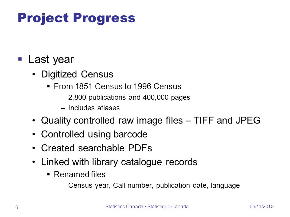 Project Progress This year Continued digitizing moving from Call # 92-000 forward through the collection Into the high 70-000s, also Canada Yearbook post 1967 and the English DAILY 8,800 publications and 900,000 pages Website developed for Census publications only a shell at this point No budget past March 31, 2012 05/11/2013 Statistics Canada Statistique Canada 7