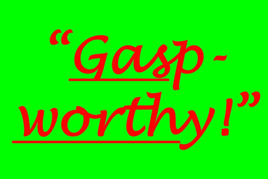 Gasp- worthy!