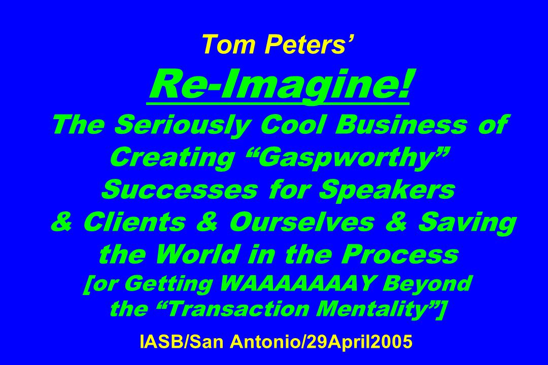 Tom Peters Re-Imagine! The Seriously Cool Business of Creating Gaspworthy Successes for Speakers & Clients & Ourselves & Saving the World in the Proce
