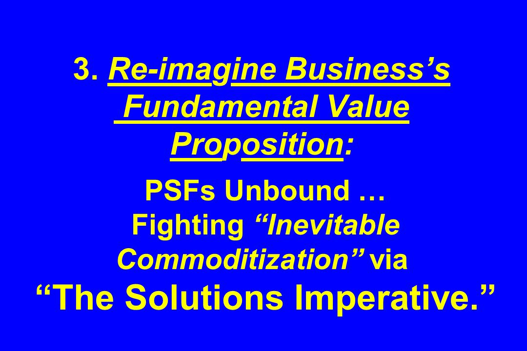 3. Re-imagine Businesss Fundamental Value Proposition: PSFs Unbound … Fighting Inevitable Commoditization via The Solutions Imperative.