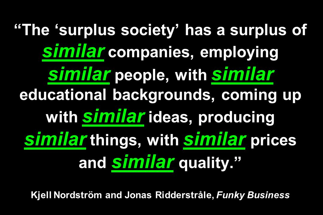 The surplus society has a surplus of similar companies, employing similar people, with similar educational backgrounds, coming up with similar ideas,