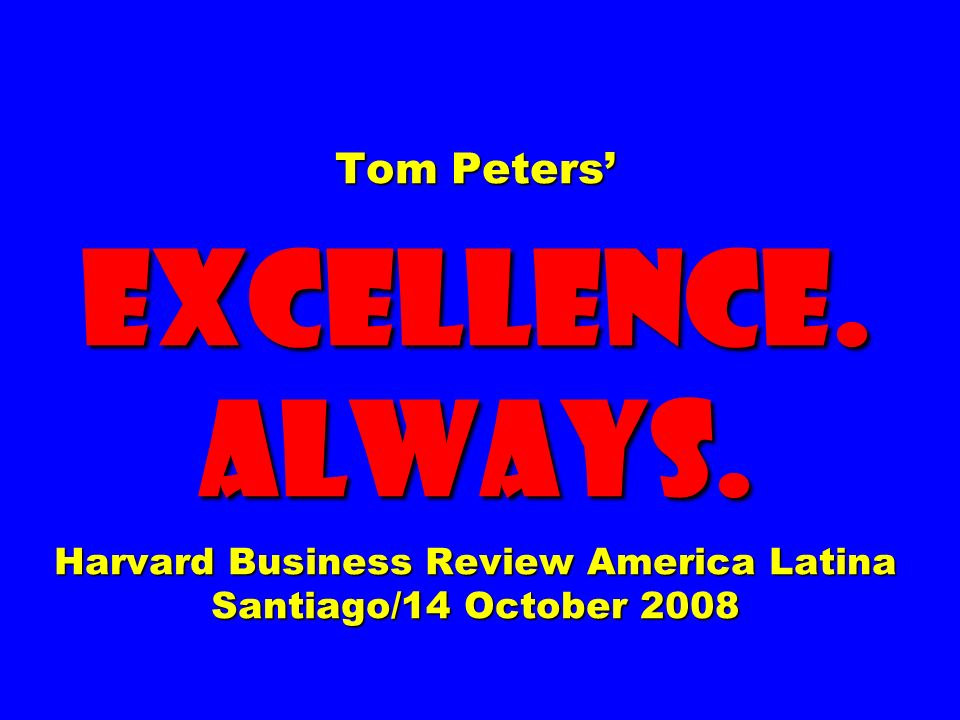 Tom Peters EXCELLENCE. ALWAYS. Harvard Business Review America Latina Santiago/14 October 2008