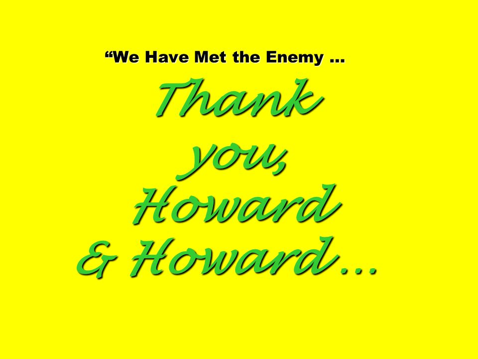We Have Met the Enemy … Thank you, Howard & Howard …