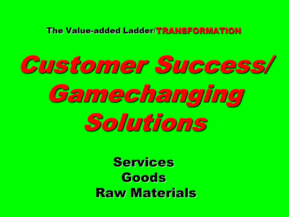 The Value-added Ladder/TRANSFORMATION Customer Success/ Gamechanging Solutions Services Goods Raw Materials