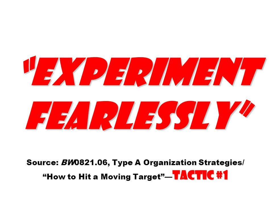 Experiment fearlessly Tactic #1 Experiment fearlessly Source: BW0821.06, Type A Organization Strategies/ How to Hit a Moving Target Tactic #1