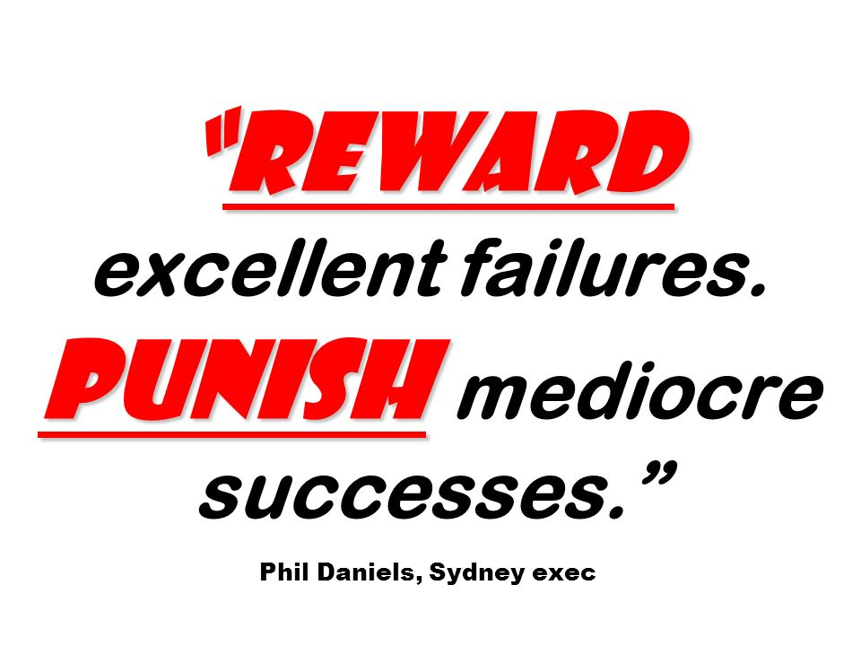 Reward PunishReward excellent failures. Punish mediocre successes. Phil Daniels, Sydney exec