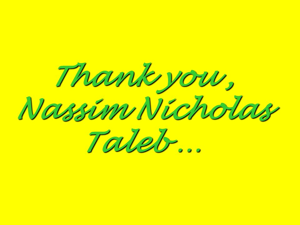 Thank you, Nassim Nicholas Taleb …