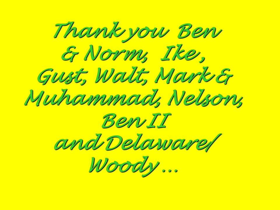 Thank you Ben & Norm, Ike, Gust, Walt, Mark & Muhammad, Nelson, Ben II and Delaware/ Woody …