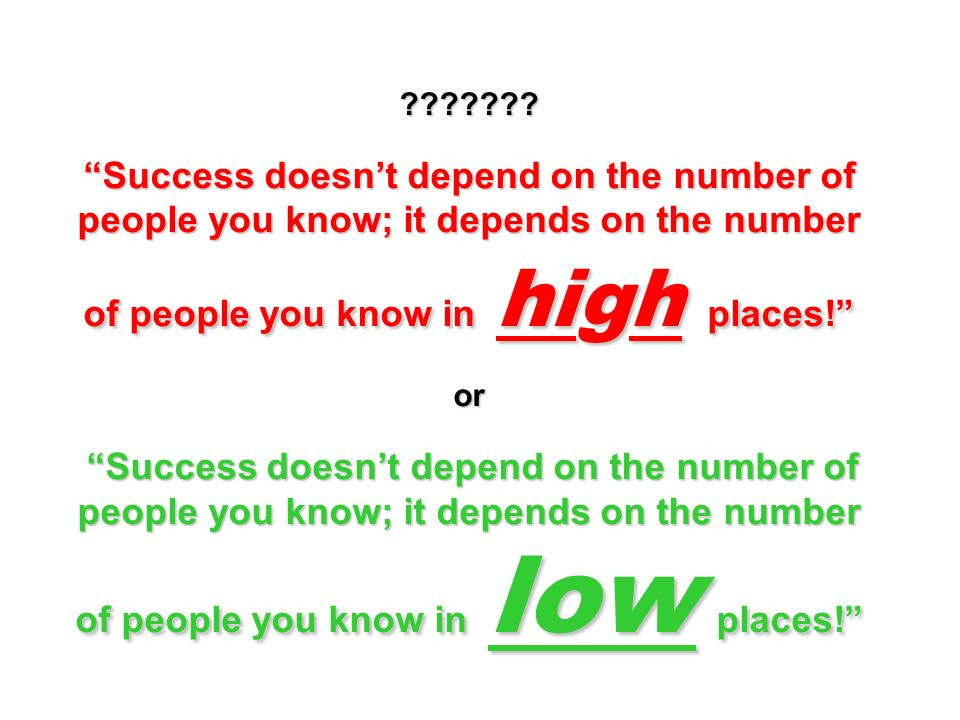 ??????? Success doesnt depend on the number of people you know; it depends on the number of people you know in high places! or Success doesnt depend o