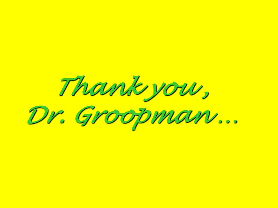 Thank you, Dr. Groopman …