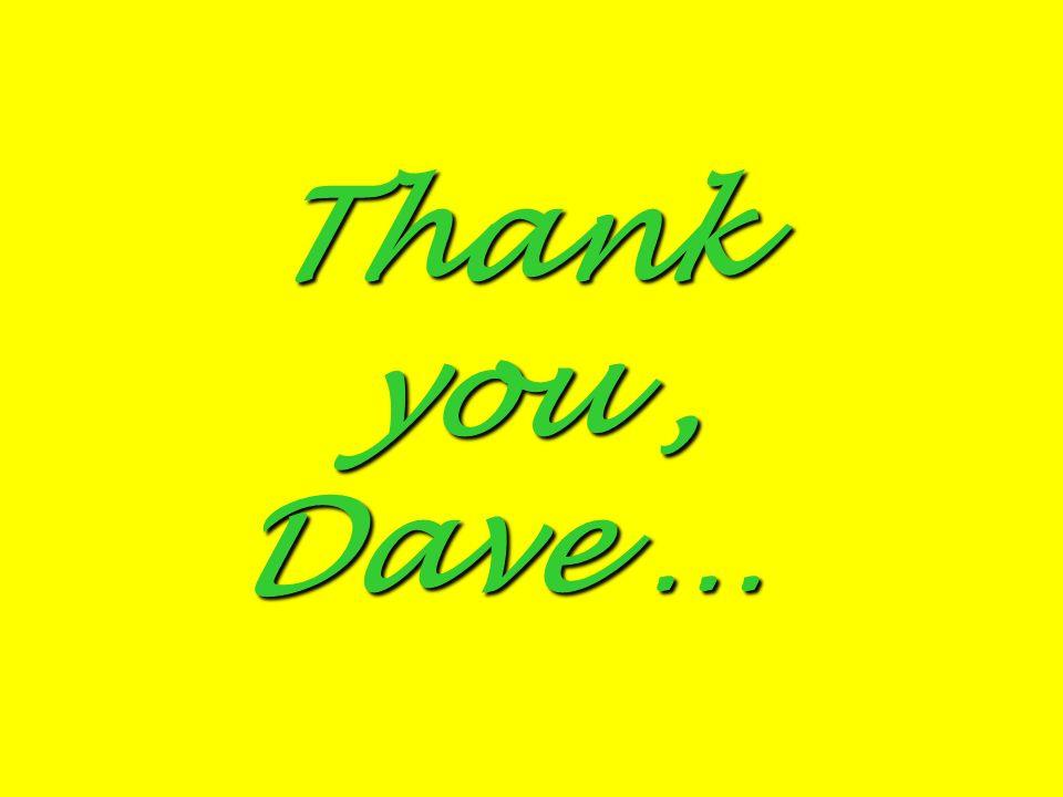Thank you, Dave …
