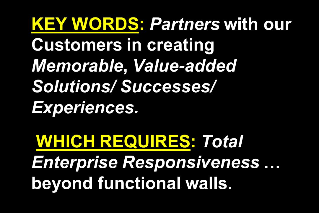 KEY WORDS: Partners with our Customers in creating Memorable, Value-added Solutions/ Successes/ Experiences. WHICH REQUIRES: Total Enterprise Responsi