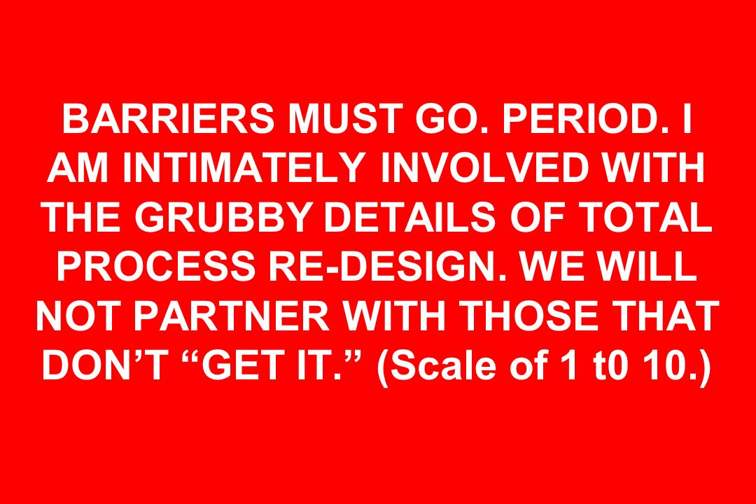BARRIERS MUST GO. PERIOD. I AM INTIMATELY INVOLVED WITH THE GRUBBY DETAILS OF TOTAL PROCESS RE-DESIGN. WE WILL NOT PARTNER WITH THOSE THAT DONT GET IT