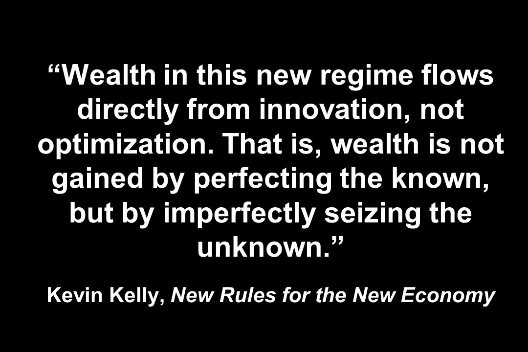 Wealth in this new regime flows directly from innovation, not optimization. That is, wealth is not gained by perfecting the known, but by imperfectly