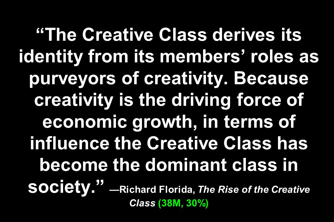 The Creative Class derives its identity from its members roles as purveyors of creativity. Because creativity is the driving force of economic growth,