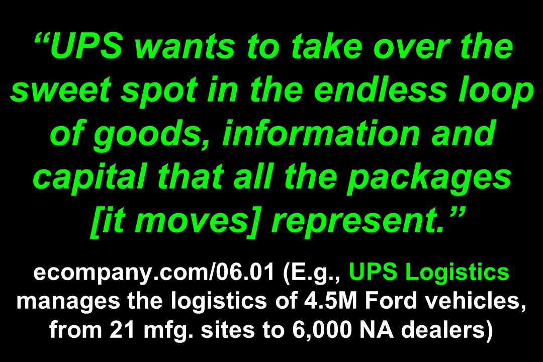 UPS wants to take over the sweet spot in the endless loop of goods, information and capital that all the packages [it moves] represent. ecompany.com/0