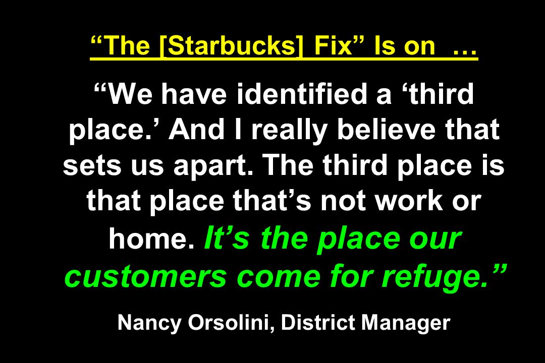 The [Starbucks] Fix Is on … We have identified a third place. And I really believe that sets us apart. The third place is that place thats not work or