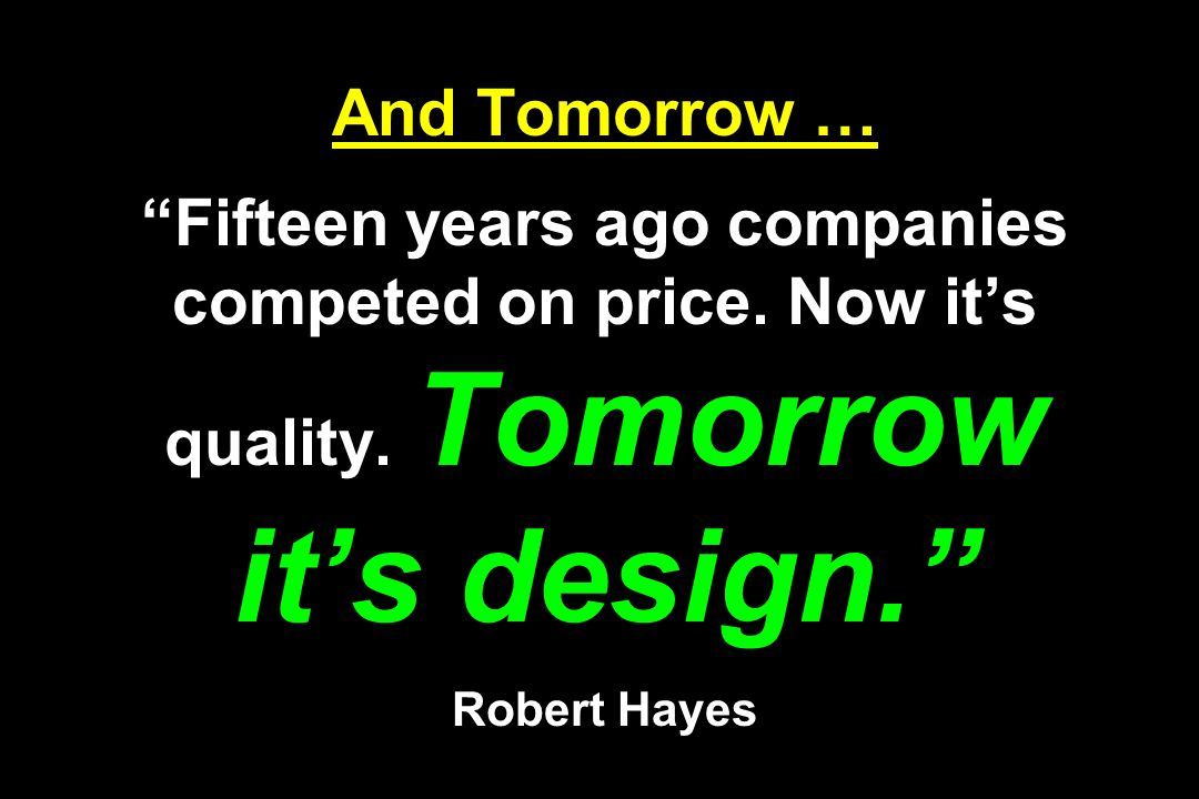 And Tomorrow … Fifteen years ago companies competed on price. Now its quality. Tomorrow its design. Robert Hayes